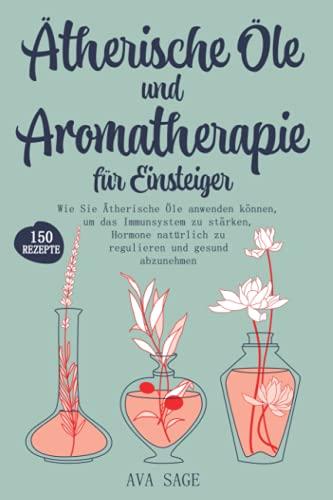 Ätherische Öle und Aromatherapie für Einsteiger: Wie Sie...