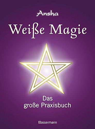 Weiße Magie: Das große Praxisbuch. Die eigenen magischen Kräfte...