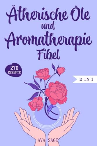 Ätherische Öle und Aromatherapie Fibel: Das große 2 in 1...