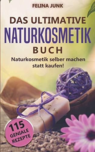 Naturkosmetik - Das ultimative Buch: Naturkosmetik selber machen statt...