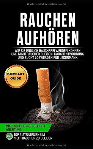 Rauchen aufhören: Wie Sie endlich rauchfrei werden können und...