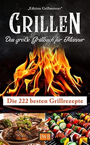 Grillen: Das große Grillbuch für Männer: Die 222 besten...