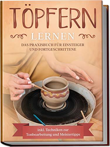 Töpfern lernen: Das Praxisbuch für Einsteiger und Fortgeschrittene  ...