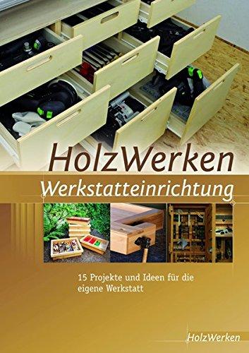 HolzWerken Werkstatteinrichtung: 15 Projekte und Ideen für die eigene...