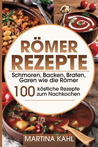 Römer Rezepte: Schmoren, Backen, Braten, Garen wie die Römer – 100...
