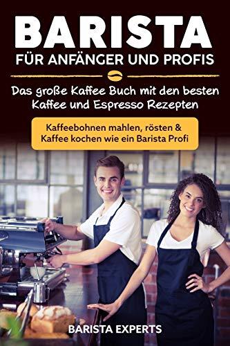 Barista für Anfänger und Profis: Das große Kaffee Buch mit den...
