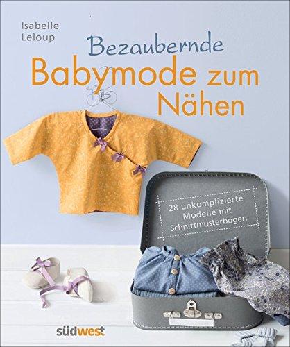 Bezaubernde Babymode zum Nähen: 28 unkomplizierte Modelle mit...