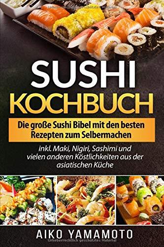 Sushi Kochbuch: Die große Sushi Bibel mit den besten Rezepten zum...