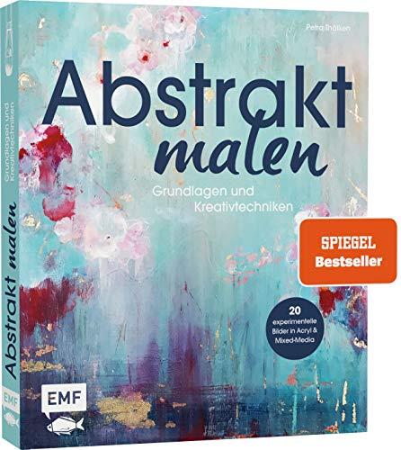 Abstrakt malen: Grundlagen und Kreativtechniken für 20 experimentelle...