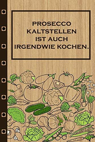 Prosecco kaltstellen ist auch irgendwie kochen: Rezepte-Buch Kochbuch...
