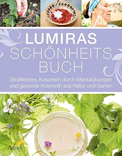 Lumiras Schönheitsbuch: Strahlendes Aussehen durch Mentalübungen und...