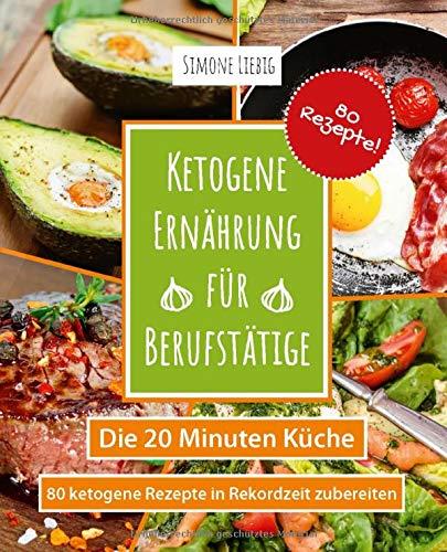 Ketogene Ernährung für Berufstätige - die 20 Minuten Küche: 80...