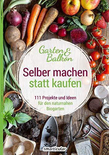 Selber machen statt kaufen – Garten und Balkon: 111 Projekte und...