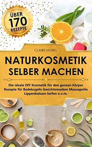 Naturkosmetik selber machen: Die ideale DIY Kosmetik für den ganzen...