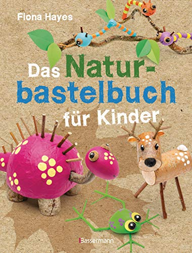Das Naturbastelbuch für Kinder. 41 Projekte zum Basteln mit allem,...