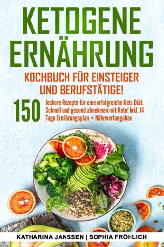 Ketogene Ernährung Kochbuch für Einsteiger und Berufstätige!: 150...