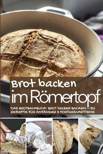 Brot backen im Römertopf: Das Brotbackbuch: Brot selber backen – 50...