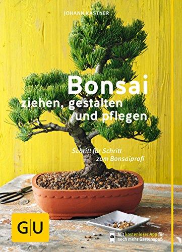Bonsai ziehen, gestalten und pflegen: Schritt für Schritt zum...