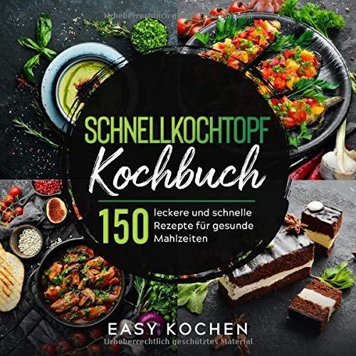 Schnellkochtopf Kochbuch: 150 leckere und gesunde Rezepte für...