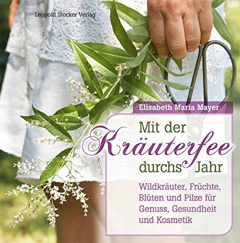Mit der Kräuterfee durchs Jahr: Wildkräuter, Früchte, Blüten und...